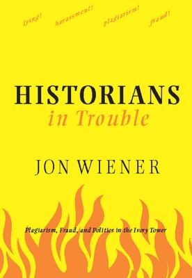 Historians in Trouble: Plagiarism, Fraud, and Politics in the Ivory Tower 9781595581594