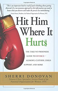 Hit Him Where It Hurts: The Take-No Prisoners Guide to Divorce--Alimony, Child Support, Custody, and More 9781593377397