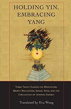 Holding Yin, Embracing Yang: Three Taoist Classics on Meditation, Breath Regulation, Sexual Yoga, and Thecirculation of Internal Energy 9781590302637