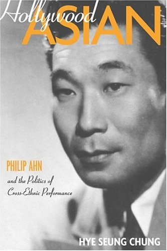 Hollywood Asian: Philip Ahn and the Politics of Cross-Ethnic Performance 9781592135165