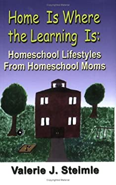 Home Is Where the Learning Is: Homeschool Lifestyles from Homeschool Moms 9781591139287