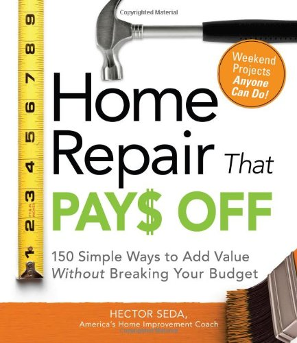 Home Repair That Pays Off: 150 Simple Ways to Add Value Without Breaking Your Budget 9781598698022