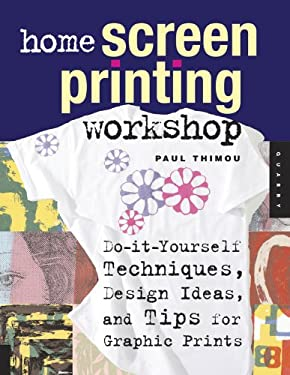 Home Screen Printing Workshop: Do-It-Yourself Techniques, Design Ideas, and Tips for Graphic Prints 9781592532711