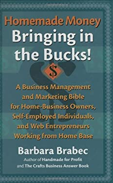 Homemade Money: Bringing in the Bucks: A Business Management and Marketing Bible for Home-Business Owners, Self-Employed Individuals, and Web Entrepre 9781590770016