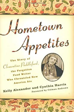 Hometown Appetites: The Story of Clementine Paddleford, the Forgotten Food Writer Who Chronicled How America Ate 9781592403899