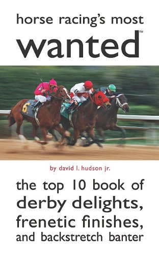 Horse Racing's Most Wanted: The Top 10 Book of Derby Delights, Frenetic Finishes, and Backstretch Banter 9781597977357
