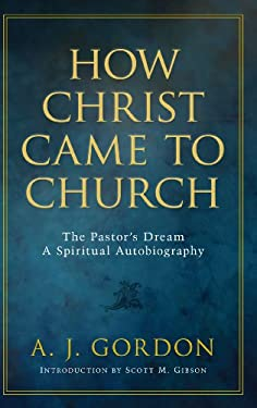 How Christ Came to Church: The Pastor's Dream: A Spiritual Autobiography 9781594153945