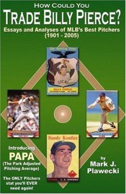 How Could You Trade Billy Pierce?: Essays and Analyses of MLB's Best Pitchers, 1901-2005 9781595711298
