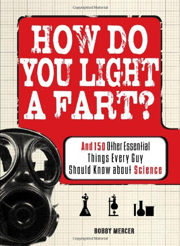 How Do You Light a Fart?: And 150 Other Essential Things Every Guy Should Know about Science 9781598699845