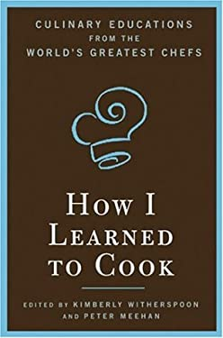 How I Learned to Cook: Culinary Educations from the World's Greatest Chefs 9781596912472