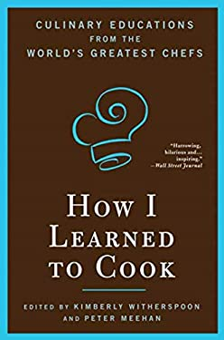 How I Learned to Cook: Culinary Educations from the World's Greatest Chefs 9781596913851