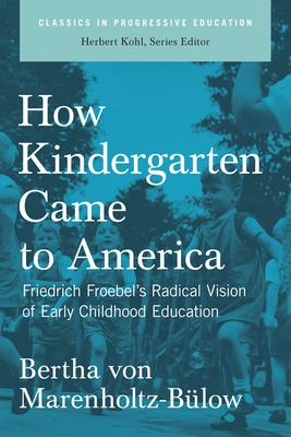 How Kindergarten Came to America: Friedrich Froebel's Radical Vision of Early Childhood Education 9781595581549