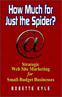How Much for Just the Spider? Strategic Web Site Marketing for Small-Budget Businesses 9781591131137