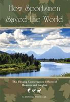 How Sportsmen Saved the World: The Unsung Conservation Efforts of Hunters and Anglers 9781599215228