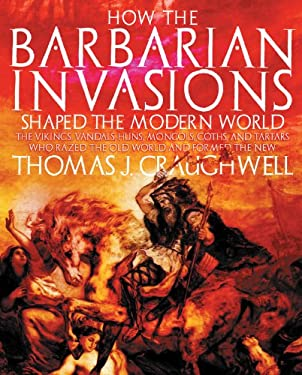 How the Barbarian Invasions Shaped the Modern World: The Vikings, Vandals, Huns, Mongols, Goths, and Tartars Who Razed the Old World and Formed the Ne 9781592333035