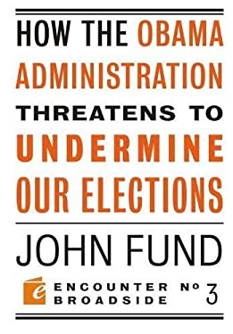 How the Obama Administration Threatens to Undermine Our Elections 9781594034619