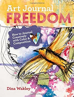 Art Journal Freedom: How to Journal Creatively with Color and Composition 9781599636153