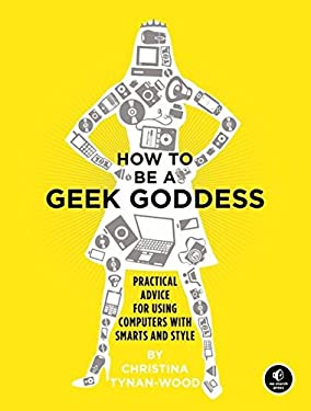 How to Be a Geek Goddess: Practical Advice for Using Computers with Smarts and Style 9781593271879