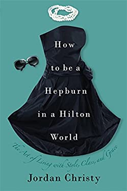 How to Be a Hepburn in a Hilton World: The Art of Living with Style, Class, and Grace 9781599951836