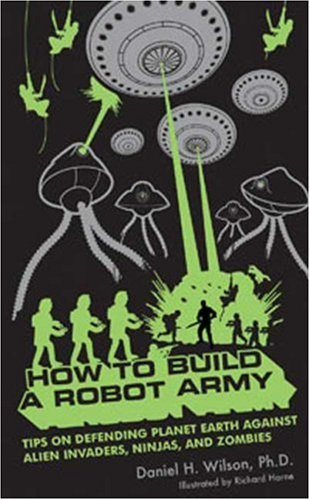How to Build a Robot Army: Tips on Defending Planet Earth Against Alien Invaders, Ninjas, and Zombies 9781596912816