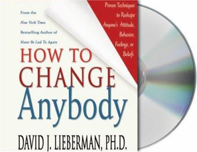 How to Change Anybody: Proven Techniques to Reshape Anyone's Attitude, Behavior, Feelings, or Beliefs 9781593976033