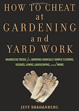 How to Cheat at Gardening and Yard Work: Shameless Tricks for Growing Radically Simple Flowers, Veggies, Lawns, Landscaping, and More 9781594869594