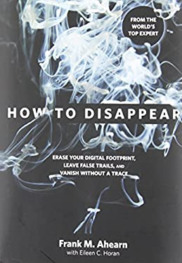 How to Disappear: Erase Your Digital Footprint, Leave False Trails, and Vanish Without a Trace 9781599219776