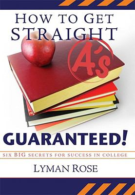 How to Get Straight A's Guaranteed!: Six Secrets to Success in College 9781599550923