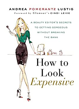 How to Look Expensive: A Beauty Editor's Secrets to Getting Gorgeous Without Breaking the Bank 9781592407231