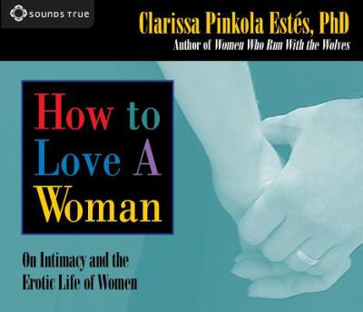 How to Love a Woman: On Intimacy and the Erotic Life of Women 9781591793984