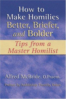 How to Make Homilies Better, Briefer, and Bolder: Tips from a Master Homilist 9781592761982