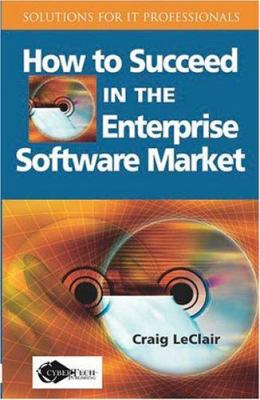 How to Succeed in the Enterprise Software Market 9781591406006