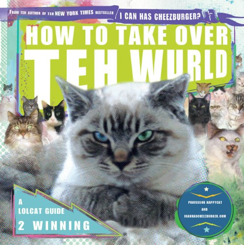 How to Take Over Teh Wurld: A LOLcat Guide 2 Winning 9781592405169