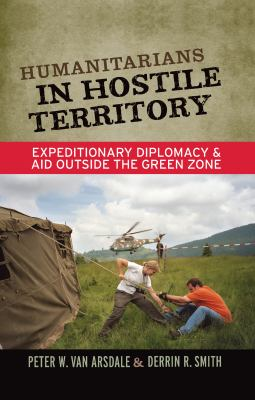 Humanitarians in Hostile Territory: Expeditionary Diplomacy and Aid Outside the Green Zone 9781598744439