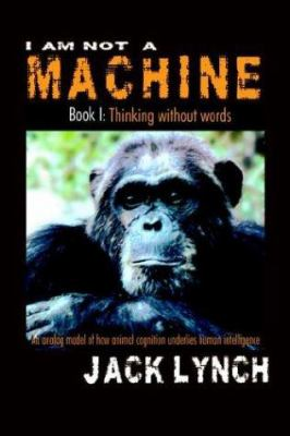 I Am Not a Machine Book I: Thinking Without Words 9781593301453