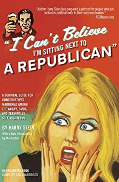 I Can't Believe I'm Sitting Next to a Republican: A Survival Guide for Conservatives Marooned Among the Angry, Smug, and Terminally Self-Righteous 9781594034800