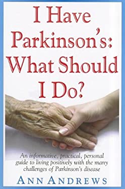 I Have Parkinson's: What Should I Do?: An Informative, Practical, Personal Guide to Living Positively with the Many Challenges of Parkinson's Disease 9781591202998