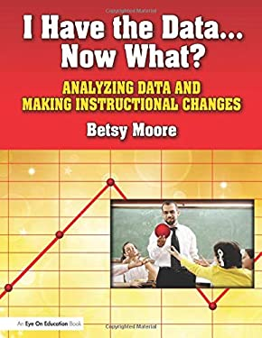 I Have the Data-- Now What?: Analyzing Data and Making Instructional Changes 9781596671706