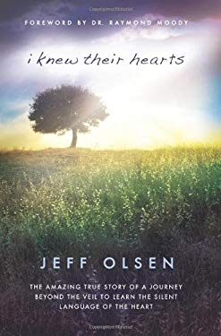 I Knew Their Hearts: The Amazing True Story of Jeff Olsen's Journey Beyond the Veil to Learn the Silent Language of the Heart 9781599559865