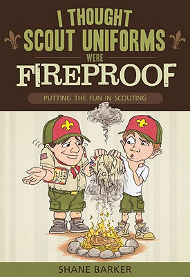 I Thought Scout Uniforms Were Fireproof!: Putting the Fun in Scouting 9781599555249