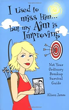 I Used to Miss Him...But My Aim Is Improving: Not Your Ordinary Breakup Survival Guide 9781593370114