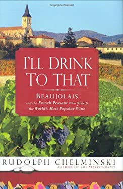 I'll Drink to That: Beaujolais and the French Peasant Who Made It the World's Most Popular Wine 9781592403202