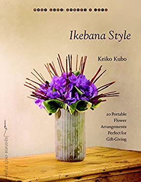 Ikebana Style: 20 Portable Flower Arrangements Perfect for Gift-Giving 9781590306734