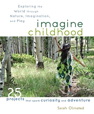 Imagine Childhood: Exploring the World Through Nature, Imagination, and Play - 25 Projects That Spark Curiosity and Adventure 9781590309704
