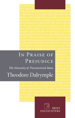 In Praise of Prejudice: The Necessity of Preconceived Ideas 9781594032028