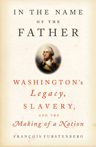 In the Name of the Father: Washington's Legacy, Slavery, and the Making of a Nation 9781594200922