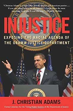 Injustice: Exposing the Racial Agenda of the Obama Justice Department 9781596982772