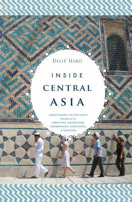 Inside Central Asia: A Political and Cultural History of Uzbekistan, Turkmenistan, Kazakhstan, Kyrgyzstan, Tajikistan, Turkey, and Iran 9781590202210