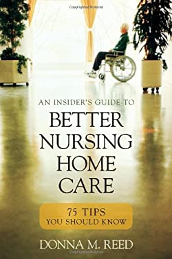Insiders Guide to Better Nursing Home Care: 75 Tips You Should Know 9781591026716