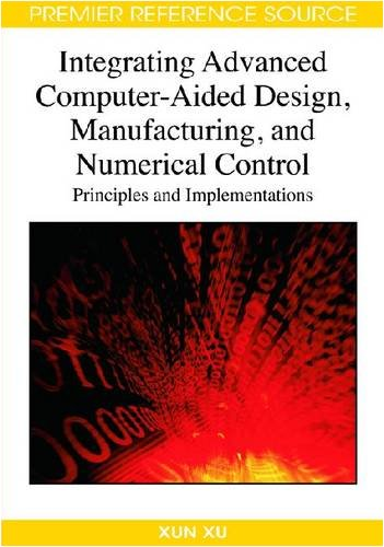 Integrating Advanced Computer-Aided Design, Manufacturing, and Numerical Control: Principles and Implementations 9781599047140